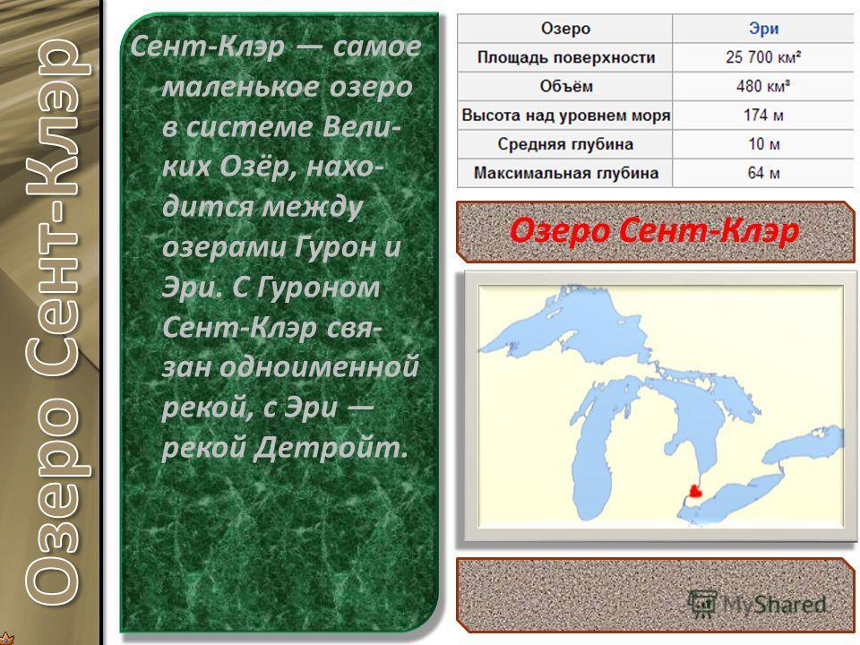 Сент-Клэр самое маленькое озеро в системе Вели- ких Озёр, нахо- дится между озерами Гурон и Эри. С Гуроном Сент-Клэр свя- зан одноименной рекой, с Эри рекой Детройт. Озеро Сент-Клэр