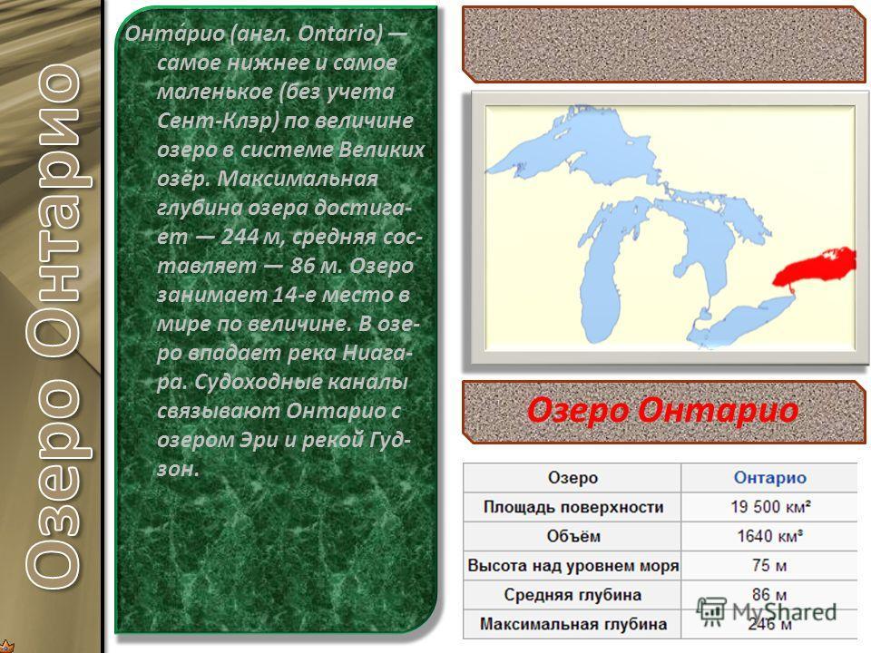 Онта́рио (англ. Ontario) самое нижнее и самое маленькое (без учета Сент-Клэр) по величине озеро в системе Великих озёр. Максимальная глубина озера достига- ет 244 м, средняя сос- тавляет 86 м. Озеро занимает 14-е место в мире по величине. В озе- ро в