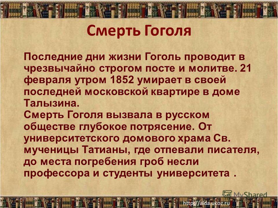 Смерть Гоголя 25.05.201429 Последние дни жизни Гоголь проводит в чрезвычайно строгом посте и молитве. 21 февраля утром 1852 умирает в своей последней московской квартире в доме Талызина. Смерть Гоголя вызвала в русском обществе глубокое потрясение. О