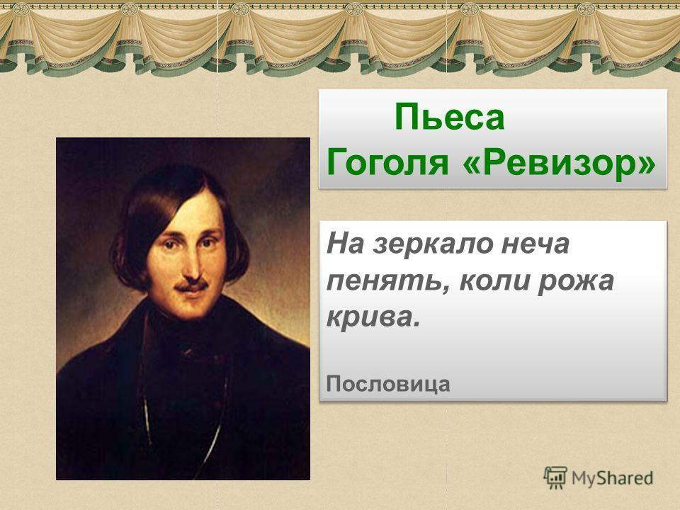 1 Пьеса Гоголя «Ревизор» На зеркало неча пенять, коли рожа крива. Пословица На зеркало неча пенять, коли рожа крива. Пословица