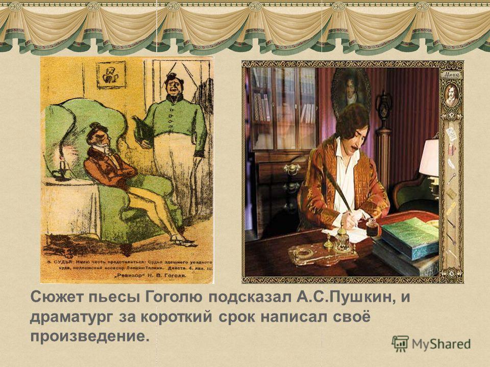 3 Сюжет пьесы Гоголю подсказал А.С.Пушкин, и драматург за короткий срок написал своё произведение.