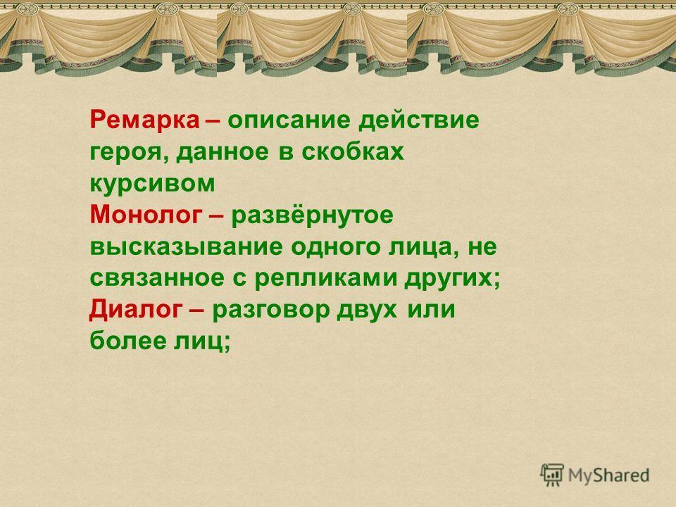 7 Ремарка – описание действие героя, данное в скобках курсивом Монолог – развёрнутое высказывание одного лица, не связанное с репликами других; Диалог – разговор двух или более лиц;
