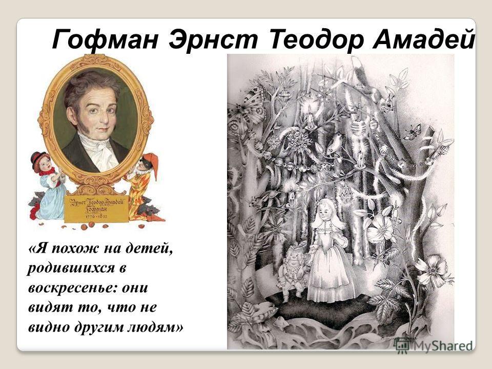 «Я похож на детей, родившихся в воскресенье: они видят то, что не видно другим людям» Гофман Эрнст Теодор Амадей