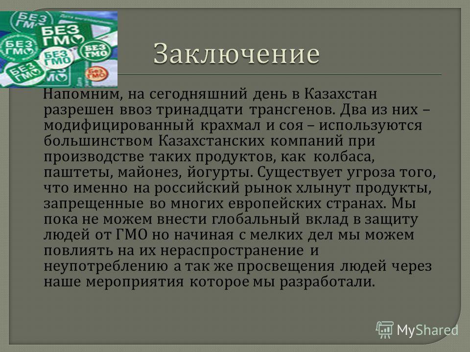 Напомним, на сегодняшний день в Казахстан разрешен ввоз тринадцати трансгенов. Два из них – модифицированный крахмал и соя – используются большинством Казахстанских компаний при производстве таких продуктов, как колбаса, паштеты, майонез, йогурты. Су