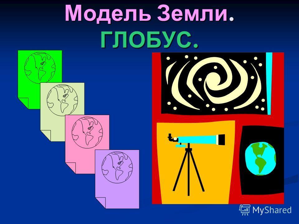 Модель Земли. ГЛОБУС.
