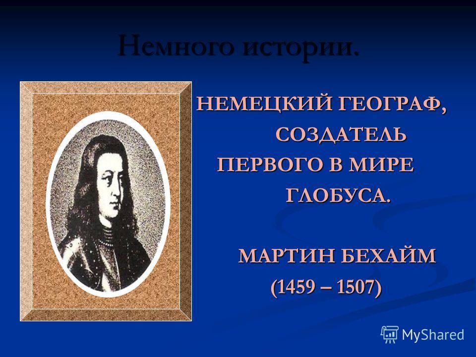 Немного истории. НЕМЕЦКИЙ ГЕОГРАФ, НЕМЕЦКИЙ ГЕОГРАФ, СОЗДАТЕЛЬ СОЗДАТЕЛЬ ПЕРВОГО В МИРЕ ПЕРВОГО В МИРЕ ГЛОБУСА. ГЛОБУСА. МАРТИН БЕХАЙМ МАРТИН БЕХАЙМ (1459 – 1507) (1459 – 1507)