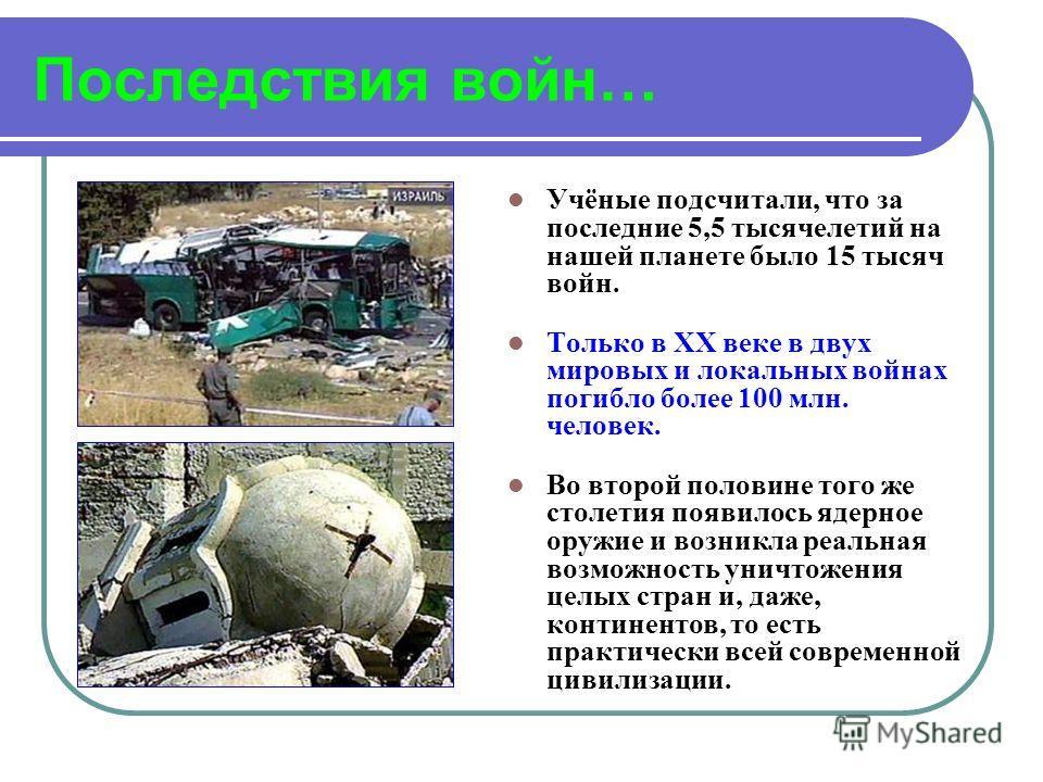 Последствия войн… Учёные подсчитали, что за последние 5,5 тысячелетий на нашей планете было 15 тысяч войн. Только в XX веке в двух мировых и локальных войнах погибло более 100 млн. человек. Во второй половине того же столетия появилось ядерное оружие