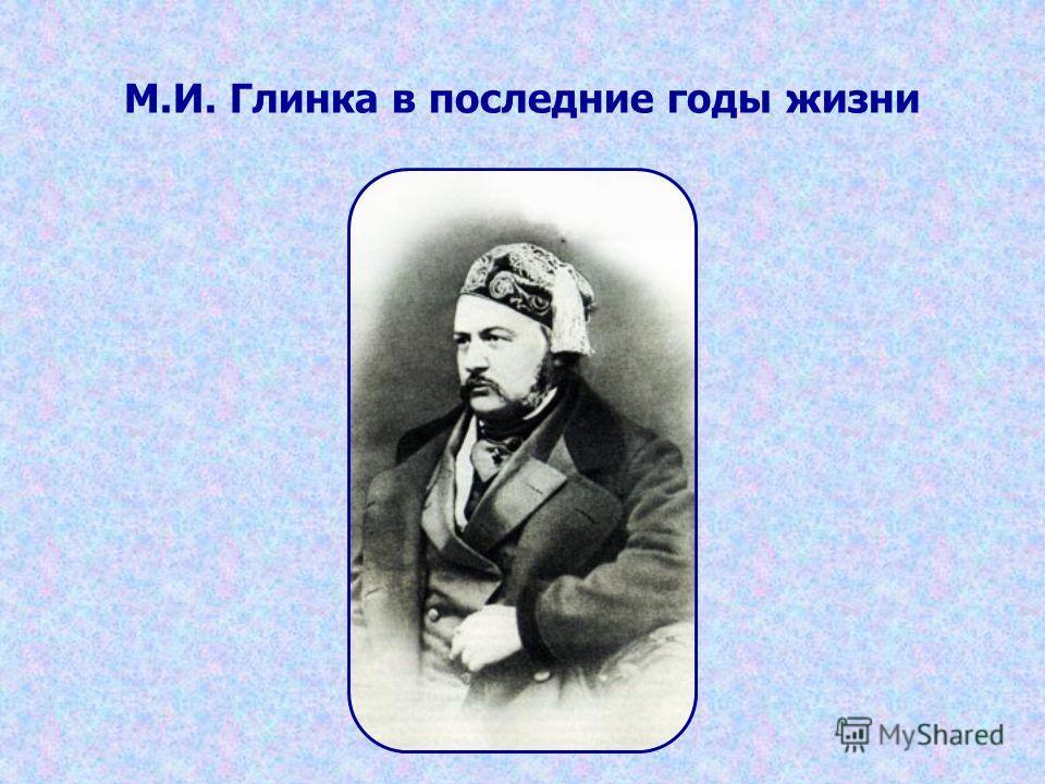 М.И. Глинка в последние годы жизни