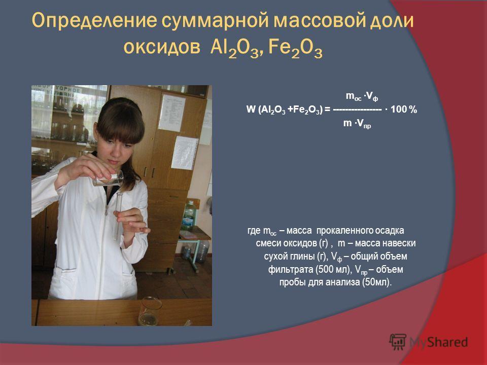Определение суммарной массовой доли оксидов Al 2 O 3, Fe 2 O 3 где m ос – масса прокаленного осадка смеси оксидов (г), m – масса навески сухой глины (г), V ф – общий объем фильтрата (500 мл), V пр – объем пробы для анализа (50мл). m ос ·V ф W (Al 2 O