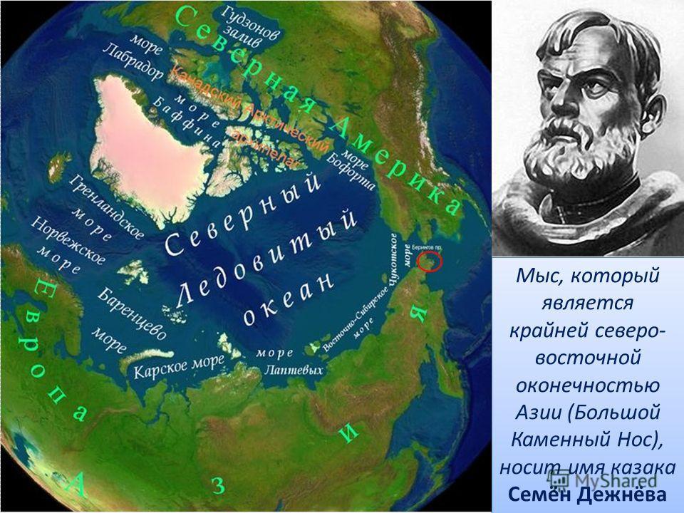 Мыс, который является крайней северо- восточной оконечностью Азии (Большой Каменный Нос), носит имя казака Семён Дежнёва