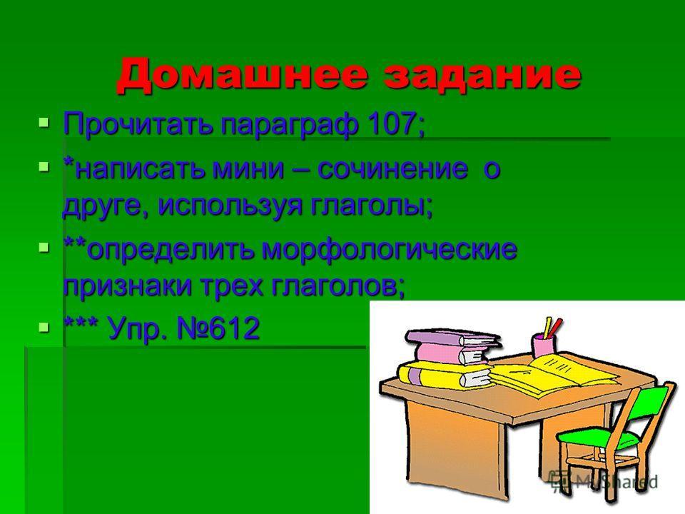 Домашнее задание Прочитать параграф 107; Прочитать параграф 107; *написать мини – сочинение о друге, используя глаголы; *написать мини – сочинение о друге, используя глаголы; **определить морфологические признаки трех глаголов; **определить морфологи