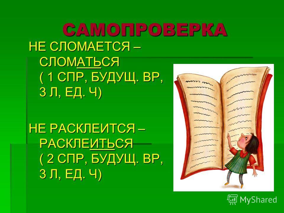 САМОПРОВЕРКА НЕ СЛОМАЕТСЯ – СЛОМАТЬСЯ ( 1 СПР, БУДУЩ. ВР, 3 Л, ЕД. Ч) НЕ РАСКЛЕИТСЯ – РАСКЛЕИТЬСЯ ( 2 СПР, БУДУЩ. ВР, 3 Л, ЕД. Ч)