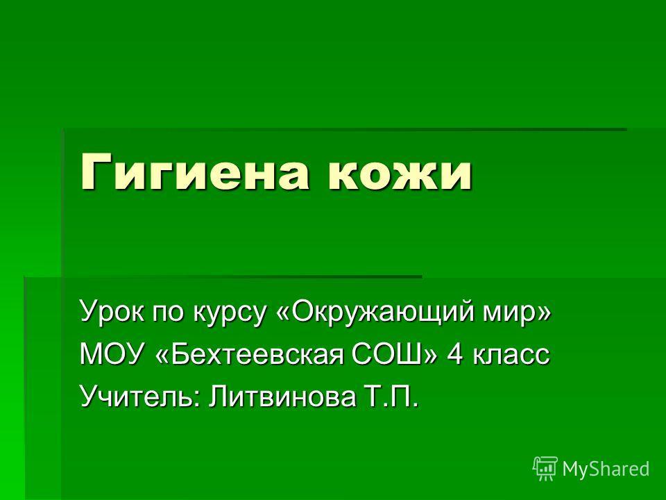 Гигиена кожи Урок по курсу «Окружающий мир» МОУ «Бехтеевская СОШ» 4 класс Учитель: Литвинова Т.П.