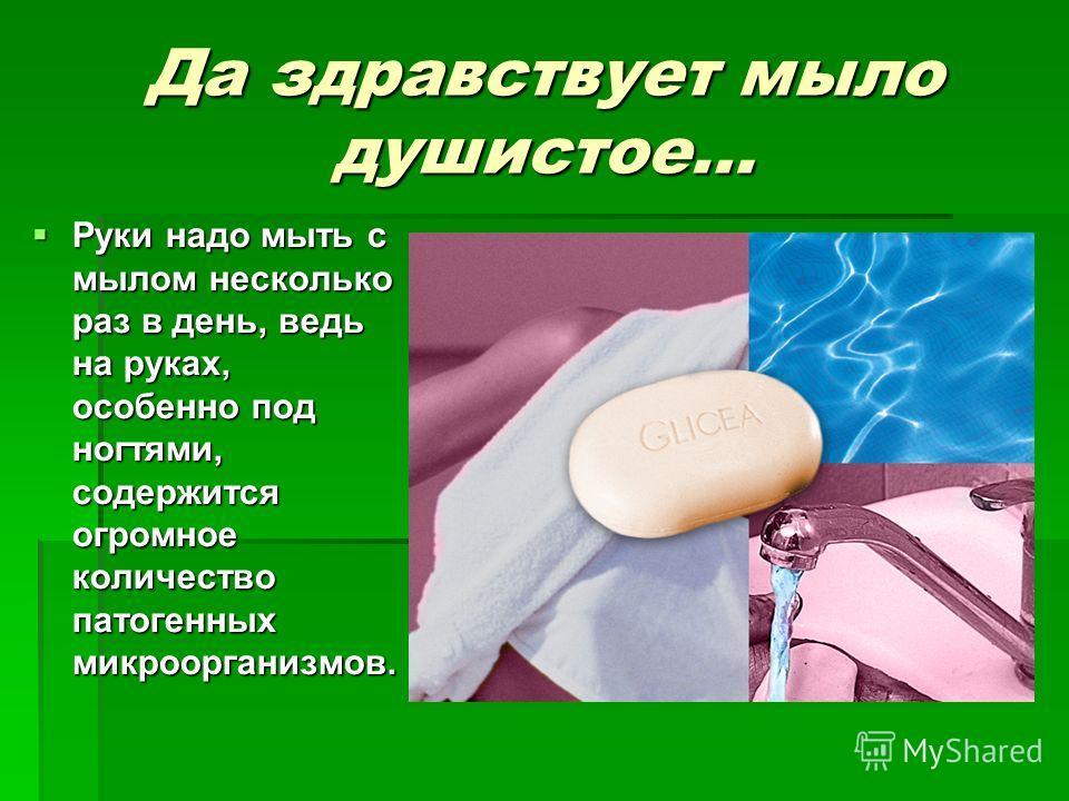 Да здравствует мыло душистое… Руки надо мыть с мылом несколько раз в день, ведь на руках, особенно под ногтями, содержится огромное количество патогенных микроорганизмов. Руки надо мыть с мылом несколько раз в день, ведь на руках, особенно под ногтям