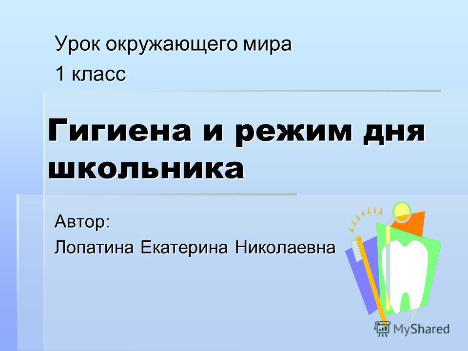 Гигиена и режим дня школьника Урок окружающего мира 1 класс Автор: Лопатина Екатерина Николаевна