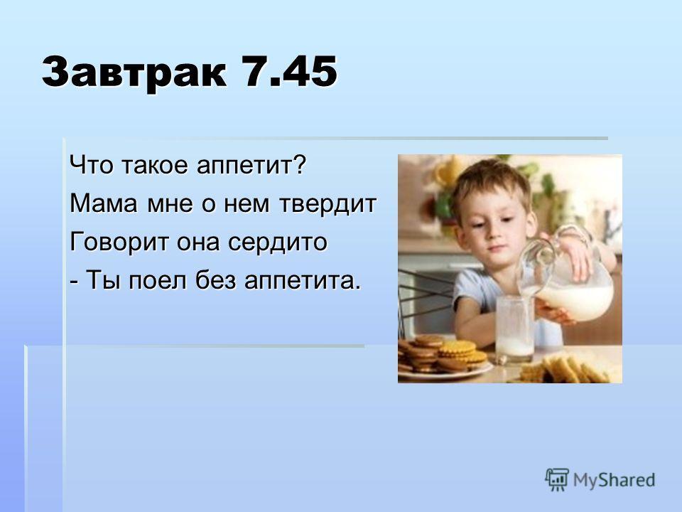 Завтрак 7.45 Что такое аппетит? Мама мне о нем твердит Говорит она сердито - Ты поел без аппетита.