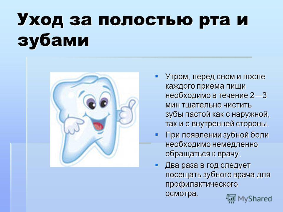 Уход за полостью рта и зубами Утром, перед сном и после каждого приема пищи необходимо в течение 23 мин тщательно чистить зубы пастой как с наружной, так и с внутренней стороны. Утром, перед сном и после каждого приема пищи необходимо в течение 23 ми