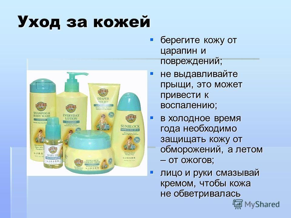Уход за кожей берегите кожу от царапин и повреждений; берегите кожу от царапин и повреждений; не выдавливайте прыщи, это может привести к воспалению; не выдавливайте прыщи, это может привести к воспалению; в холодное время года необходимо защищать ко