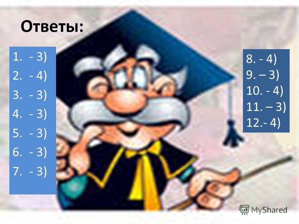 8. - 4) 9. – 3) 10. - 4) 11. – 3) 12.- 4) Ответы: 1.- 3) 2.- 4) 3.- 3) 4.- 3) 5.- 3) 6.- 3) 7.- 3)