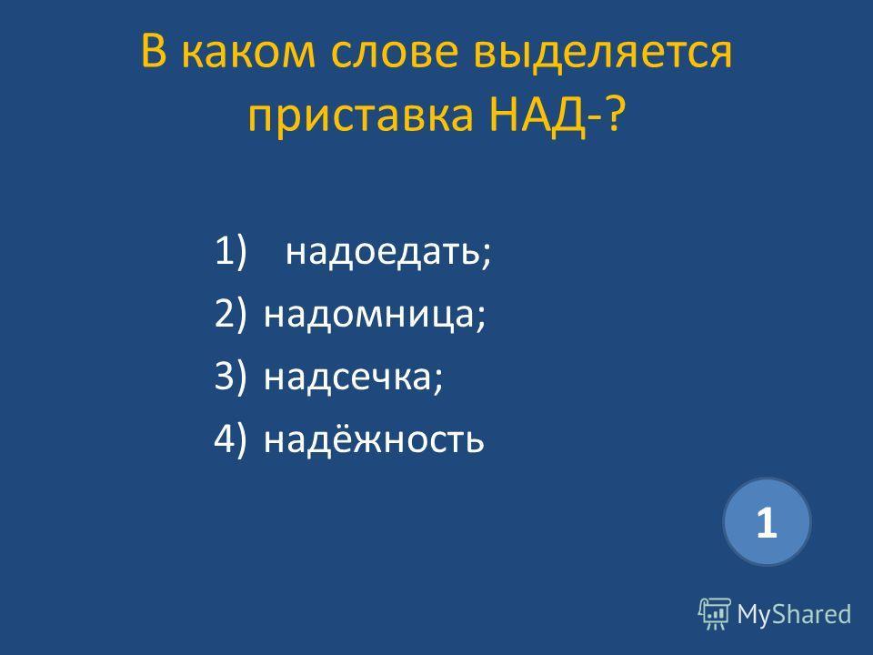 В каком слове выделяется приставка НАД-? 1)надоедать; 2)надомница; 3)надсечка; 4)надёжность 1