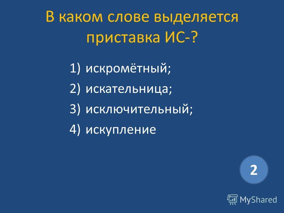 В каком слове выделяется приставка ИС-? 1)искромётный; 2)искательница; 3)исключительный; 4)искупление 2