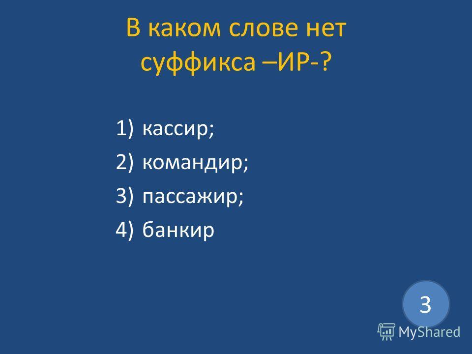 В каком слове нет суффикса –ИР-? 1)кассир; 2)командир; 3)пассажир; 4)банкир 3