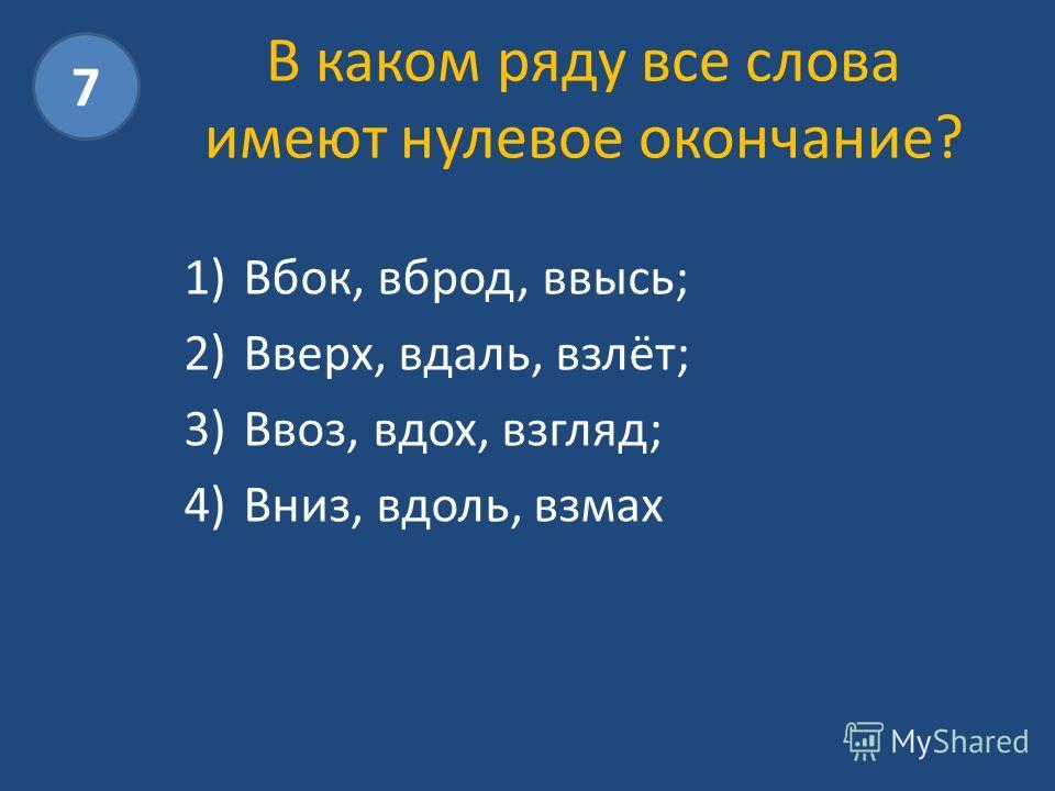 В каком ряду все слова имеют нулевое окончание? 1)Вбок, вброд, ввысь; 2)Вверх, вдаль, взлёт; 3)Ввоз, вдох, взгляд; 4)Вниз, вдоль, взмах 7