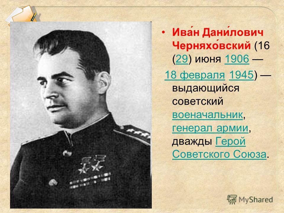 Ива́н Дани́лович Черняхо́вский (16 (29) июня 1906 291906 18 февраля 1945) выдающийся советский военачальник, генерал армии, дважды Герой Советского Союза.18 февраля1945 военачальник генерал армииГерой Советского Союза