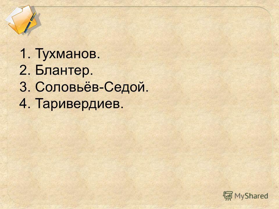 1. Тухманов. 2. Блантер. 3. Соловьёв-Седой. 4. Таривердиев.