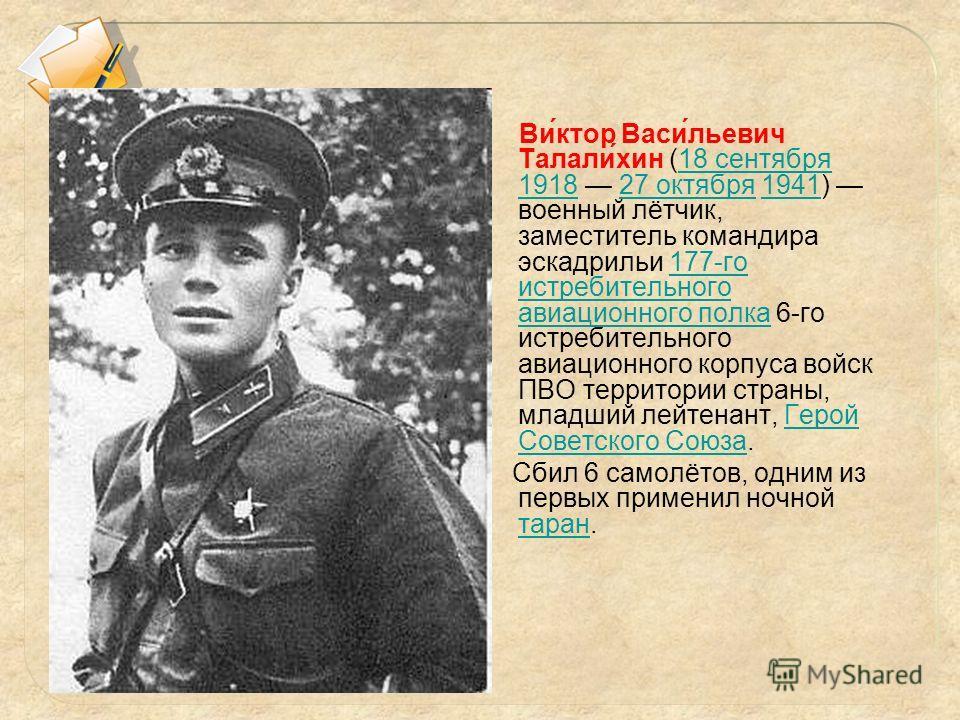 1) А. Покрышкин 2) В. Талалихин 3) Н. Гастелло 4) И. Кожедуб Ви́ктор Васи́льевич Талали́хин (18 сентября 1918 27 октября 1941) военный лётчик, заместитель командира эскадрильи 177-го истребительного авиационного полка 6-го истребительного авиационног