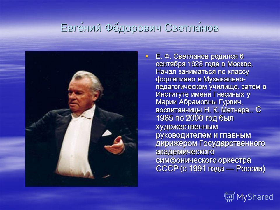 Е. Ф. Светланов родился 6 сентября 1928 года в Москве. Начал заниматься по классу фортепиано в Музыкально- педагогическом училище, затем в Институте имени Гнесиных у Марии Абрамовны Гурвич, воспитанницы Н. К. Метнера.. С 1965 по 2000 год был художест
