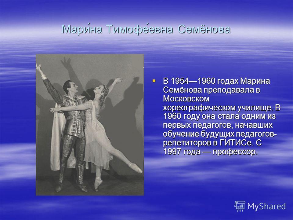 Мари́на Тимофе́евна Семёнова В 19541960 годах Марина Семёнова преподавала в Московском хореографическом училище. В 1960 году она стала одним из первых педагогов, начавших обучение будущих педагогов- репетиторов в ГИТИСе. С 1997 года профессор. В 1954