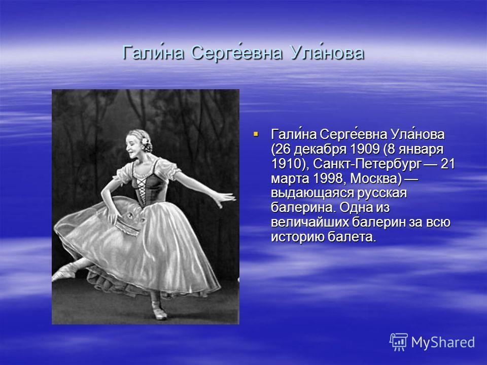 Гали́на Серге́евна Ула́нова Гали́на Серге́евна Ула́нова (26 декабря 1909 (8 января 1910), Санкт-Петербург 21 марта 1998, Москва) выдающаяся русская балерина. Одна из величайших балерин за всю историю балета. Гали́на Серге́евна Ула́нова (26 декабря 19
