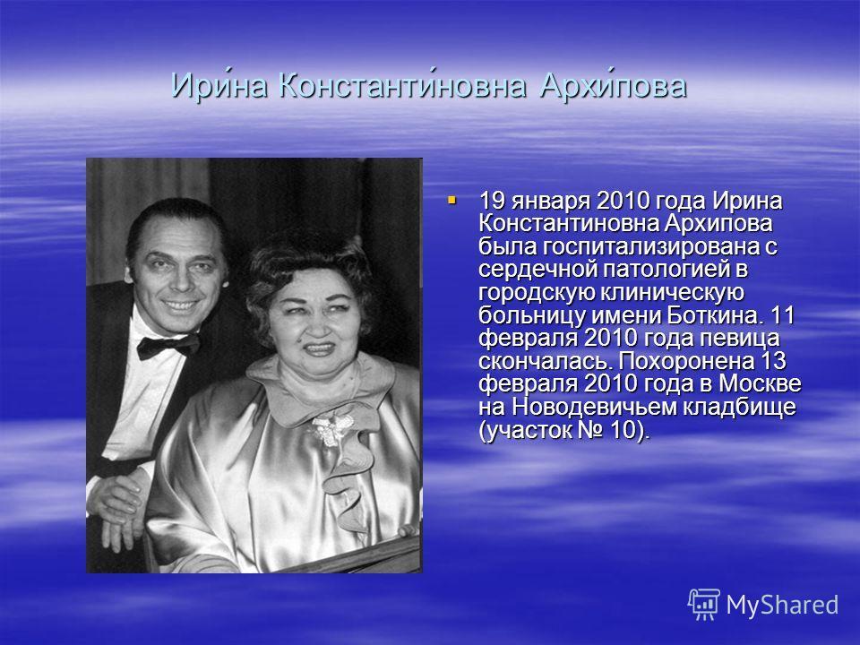 Ири́на Константи́новна Архи́пова 19 января 2010 года Ирина Константиновна Архипова была госпитализирована с сердечной патологией в городскую клиническую больницу имени Боткина. 11 февраля 2010 года певица скончалась. Похоронена 13 февраля 2010 года в