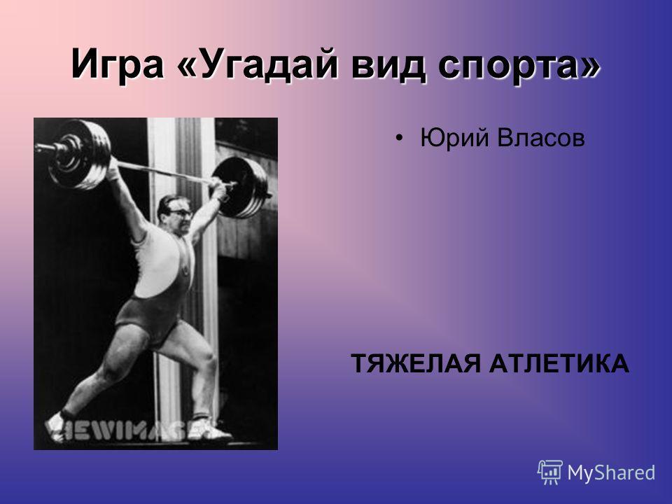 Игра «Угадай вид спорта» Юрий Власов ТЯЖЕЛАЯ АТЛЕТИКА