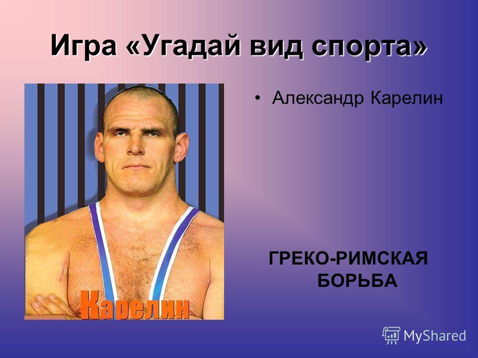 Игра «Угадай вид спорта» Александр Карелин ГРЕКО-РИМСКАЯ БОРЬБА