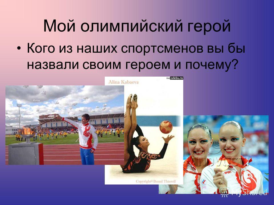 Мой олимпийский герой Кого из наших спортсменов вы бы назвали своим героем и почему?