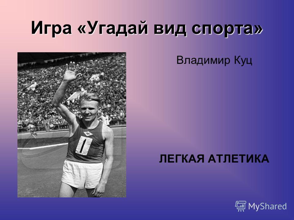 Игра «Угадай вид спорта» Владимир Куц ЛЕГКАЯ АТЛЕТИКА