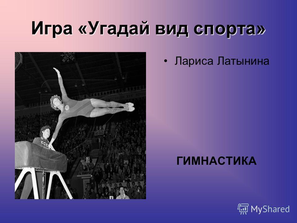 Игра «Угадай вид спорта» Лариса Латынина ГИМНАСТИКА