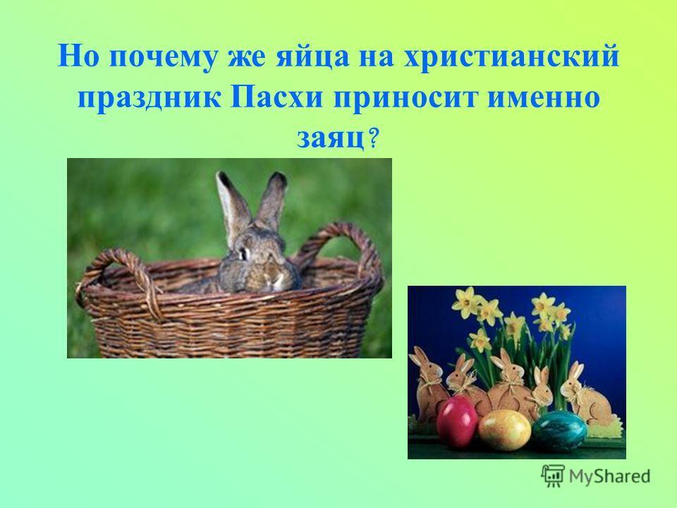 Но почему же яйца на христианский праздник Пасхи приносит именно заяц ?