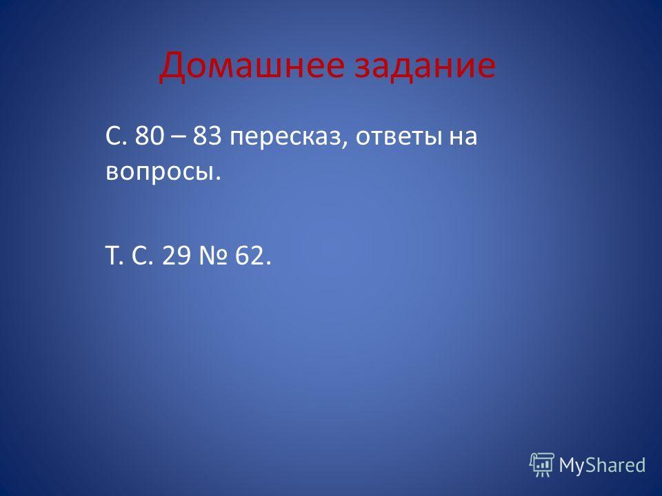 Домашнее задание С. 80 – 83 пересказ, ответы на вопросы. Т. С. 29 62.