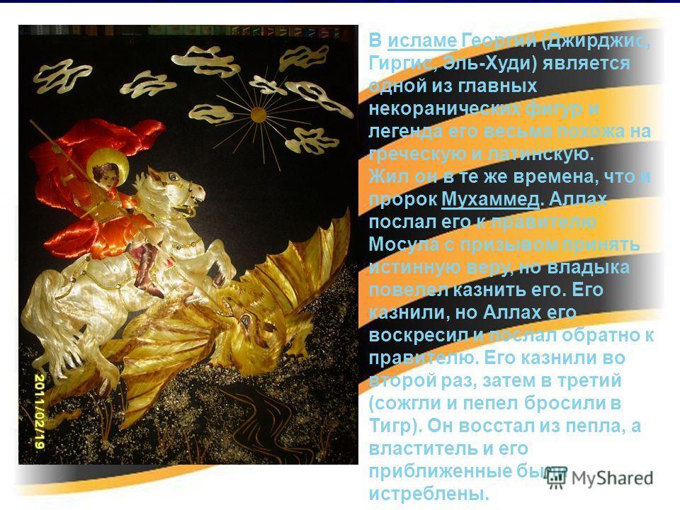 В исламе Георгий (Джирджис, Гиргис, Эль-Худи) является одной из главных некоранических фигур и легенда его весьма похожа на греческую и латинскую.исламе Жил он в те же времена, что и пророк Мухаммед. Аллах послал его к правителю Мосула с призывом при