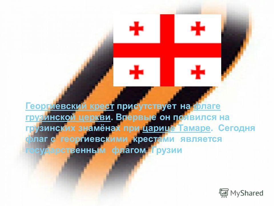 Георгиевский крестГеоргиевский крест присутствует на флаге грузинской церкви. Впервые он появился на грузинских знамёнах при царице Тамаре. Сегодня флаг с георгиевскими крестами является государственным флагом Грузиифлаге грузинской церквицарице Тама