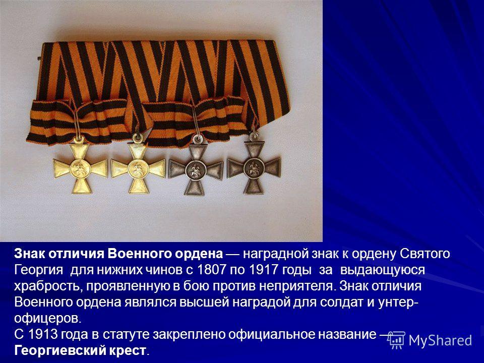 Знак отличия Военного ордена наградной знак к ордену Святого Георгия для нижних чинов с 1807 по 1917 годы за выдающуюся храбрость, проявленную в бою против неприятеля. Знак отличия Военного ордена являлся высшей наградой для солдат и унтер- офицеров.