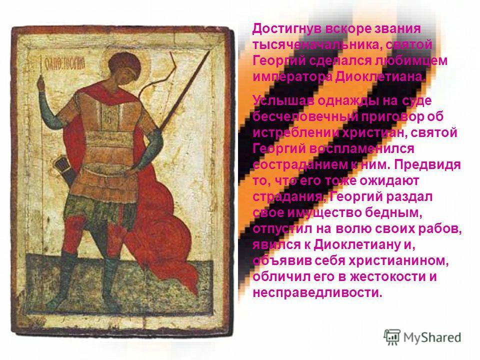 Достигнув вскоре звания тысяченачальника, святой Георгий сделался любимцем императора Диоклетиана. Услышав однажды на суде бесчеловечный приговор об истреблении христиан, святой Георгий воспламенился состраданием к ним. Предвидя то, что его тоже ожид