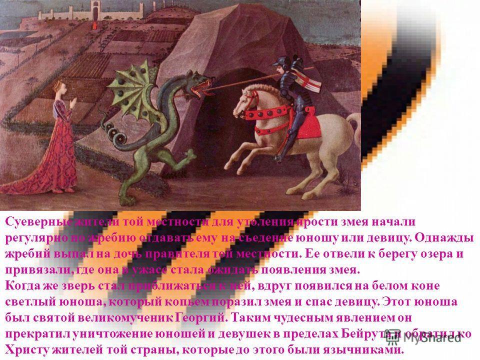 Суеверные жители той местности для утоления ярости змея начали регулярно по жребию отдавать ему на съедение юношу или девицу. Однажды жребий выпал на дочь правителя той местности. Ее отвели к берегу озера и привязали, где она в ужасе стала ожидать по