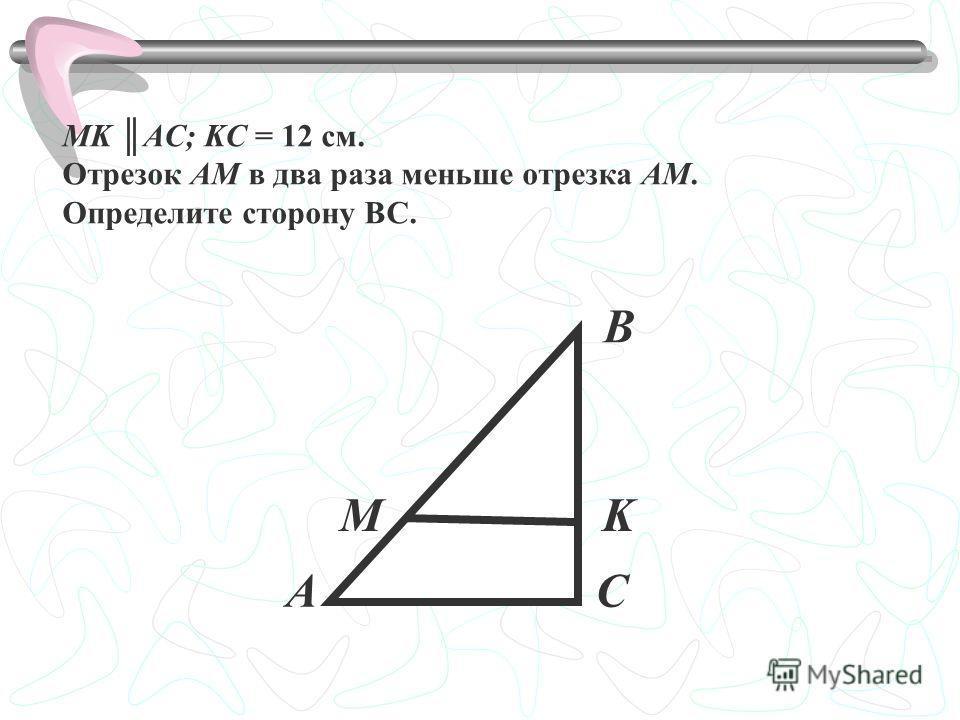MK AC; KС = 12 см. Отрезок АМ в два раза меньше отрезка АМ. Определите сторону ВС. А В С MK