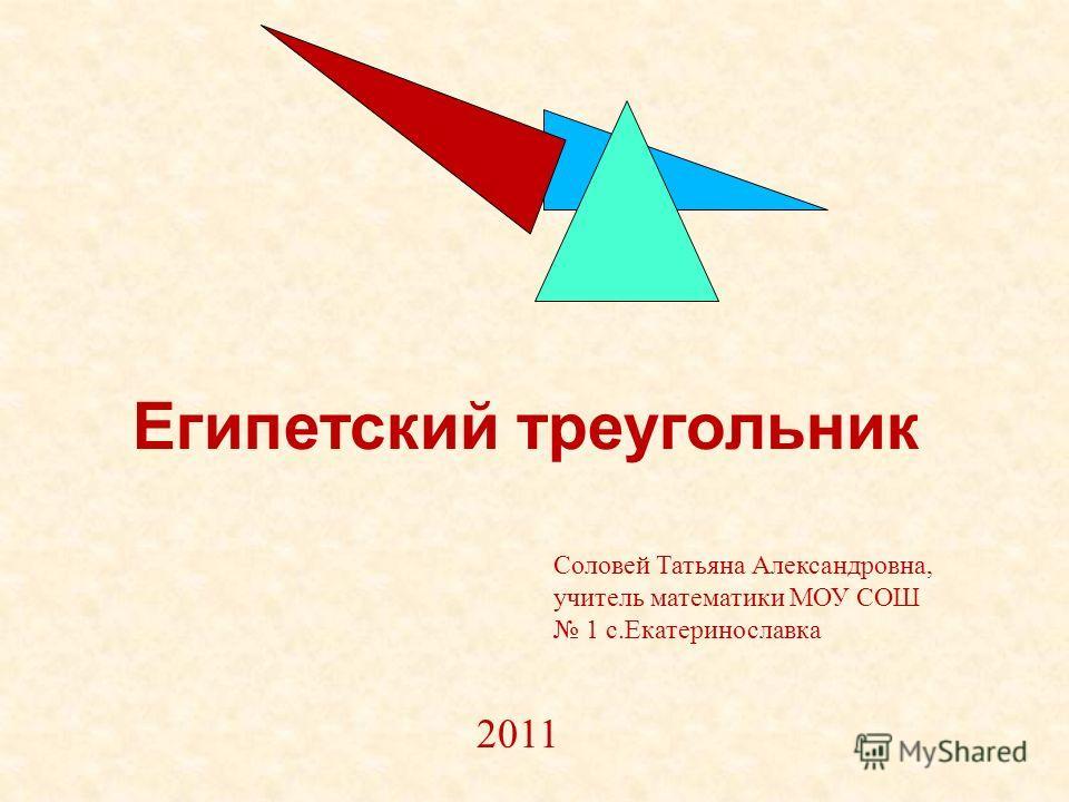 Египетский треугольник Соловей Татьяна Александровна, учитель математики МОУ СОШ 1 с.Екатеринославка 2011