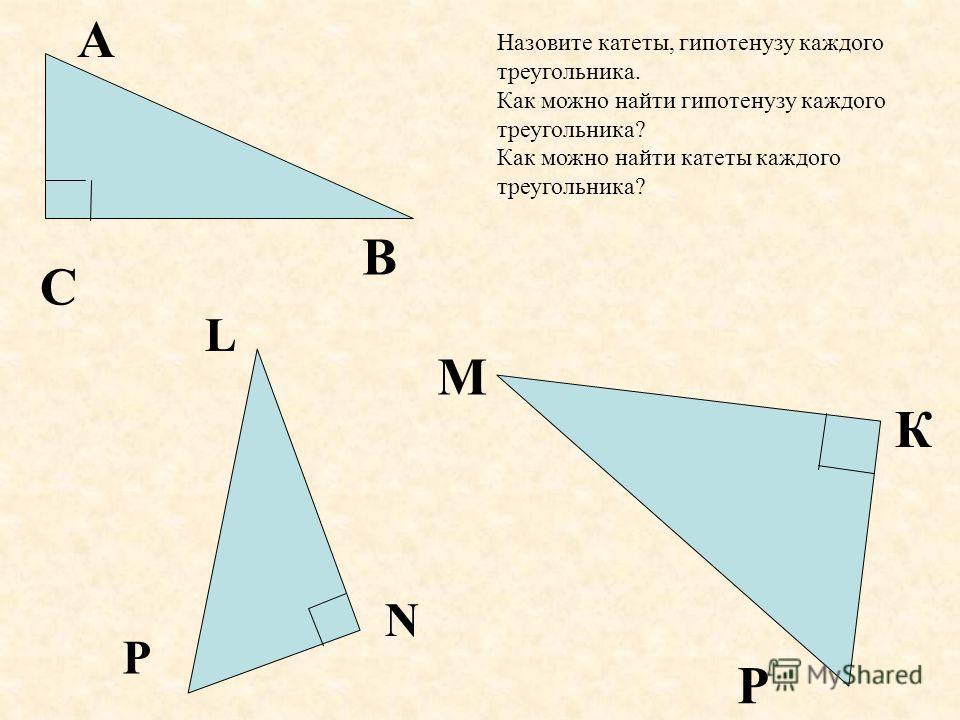 А С В М К Р L P N Назовите катеты, гипотенузу каждого треугольника. Как можно найти гипотенузу каждого треугольника? Как можно найти катеты каждого треугольника?