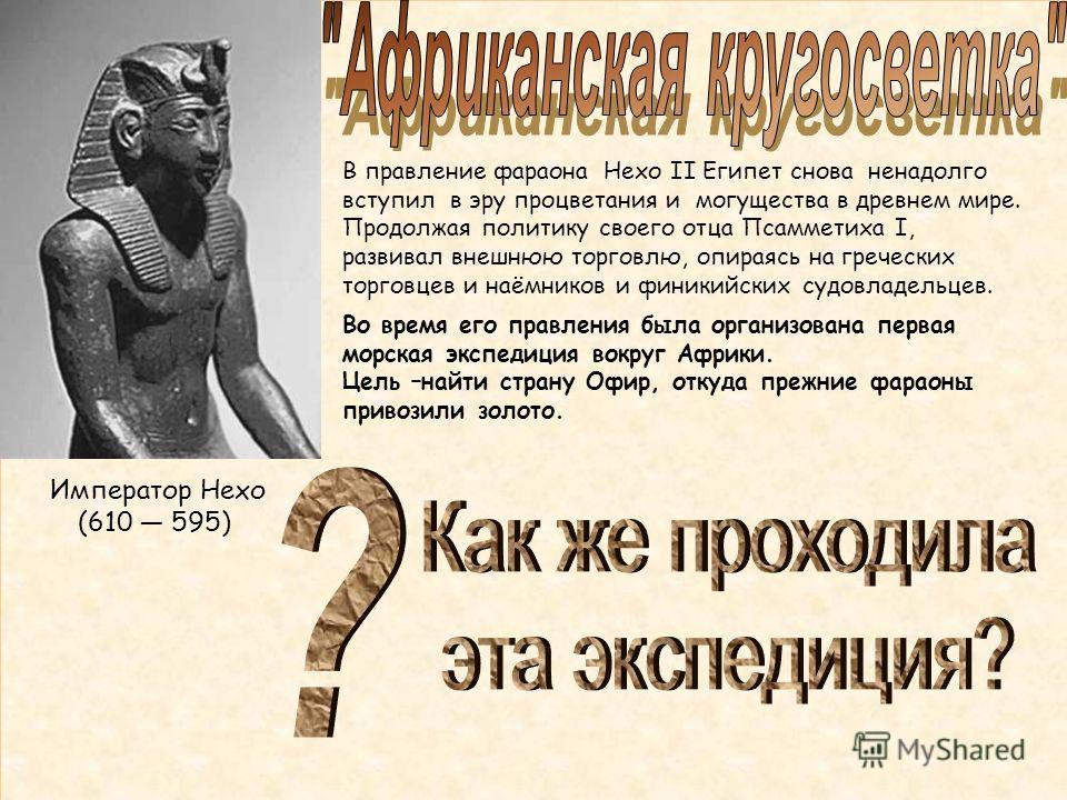 Император Нехо (610 595) В правление фараона Нехо II Египет снова ненадолго вступил в эру процветания и могущества в древнем мире. Продолжая политику своего отца Псамметиха I, развивал внешнюю торговлю, опираясь на греческих торговцев и наёмников и ф